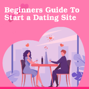 Beginners Guide To Start A Local Dating Site